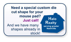 Need a special custom die cut shape for your mouse pad?  Just call!   And we have many shapes already in stock!  Halo Realty serving greater Nashville